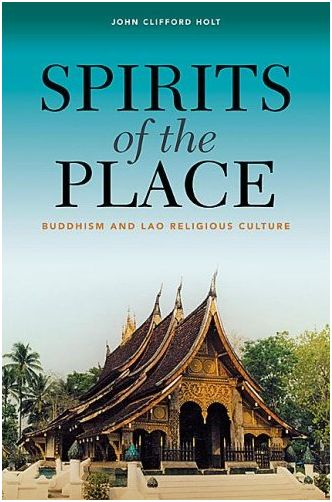 John Clifford Holt, Spirits of the Place: Buddhism and Lao Religious Culture Honolulu: University of Hawaii Press, 2009.  Pp. xiii,...